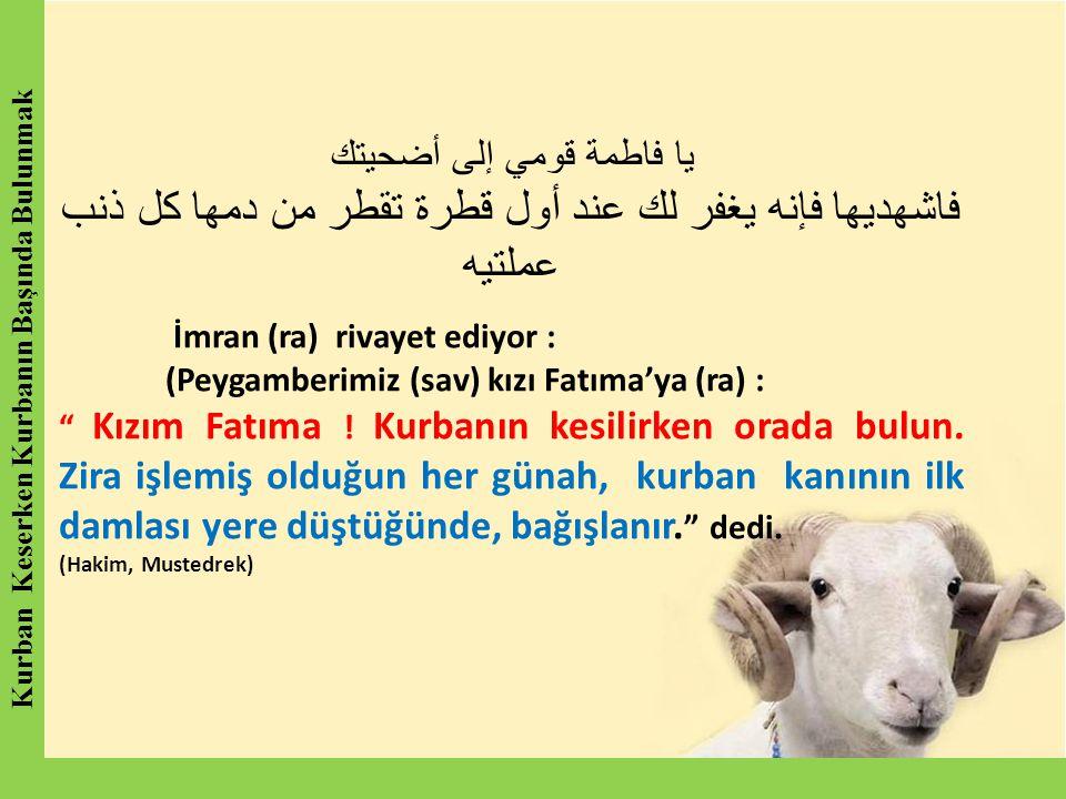يا فاطمة قومي إلى أضحيتك فاشهديها فإنه يغفر لك عند أول قطرة تقطر من دمها كل ذنب عملتيه İmran (ra) rivayet ediyor : (Peygamberimiz (sav) kızı Fatıma'ya (ra) : Kızım Fatıma .