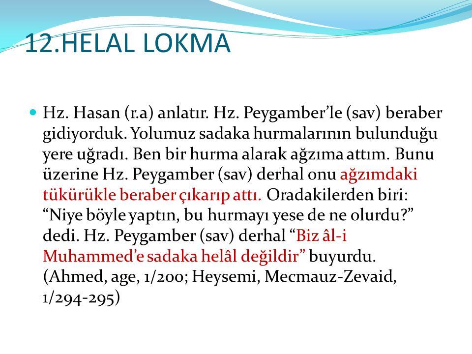12.HELAL LOKMA Hz. Hasan (r.a) anlatır. Hz. Peygamber'le (sav) beraber gidiyorduk. Yolumuz sadaka hurmalarının bulunduğu yere uğradı. Ben bir hurma al