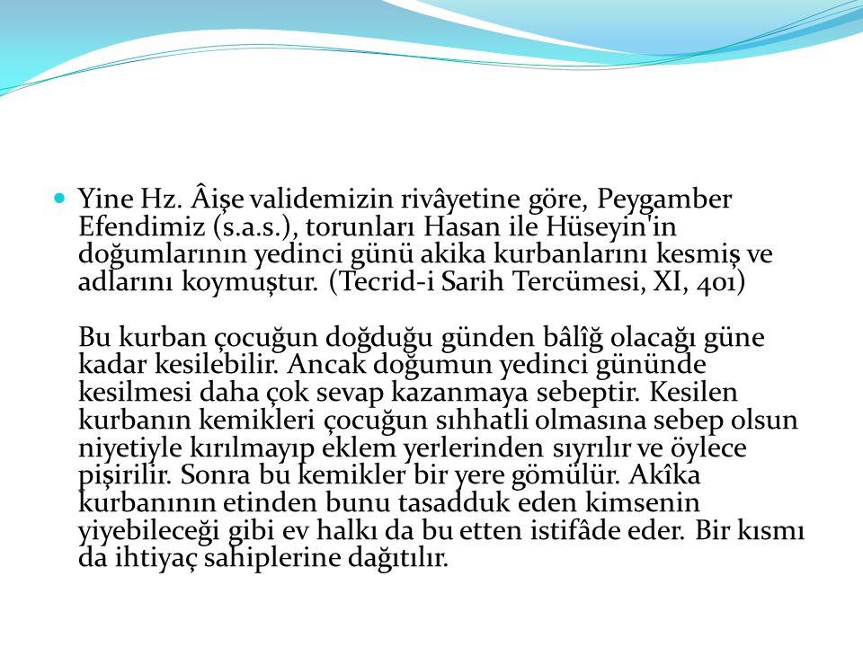 Yine Hz. Âişe validemizin rivâyetine göre, Peygamber Efendimiz (s.a.s.), torunları Hasan ile Hüseyin'in doğumlarının yedinci günü akika kurbanlarını k