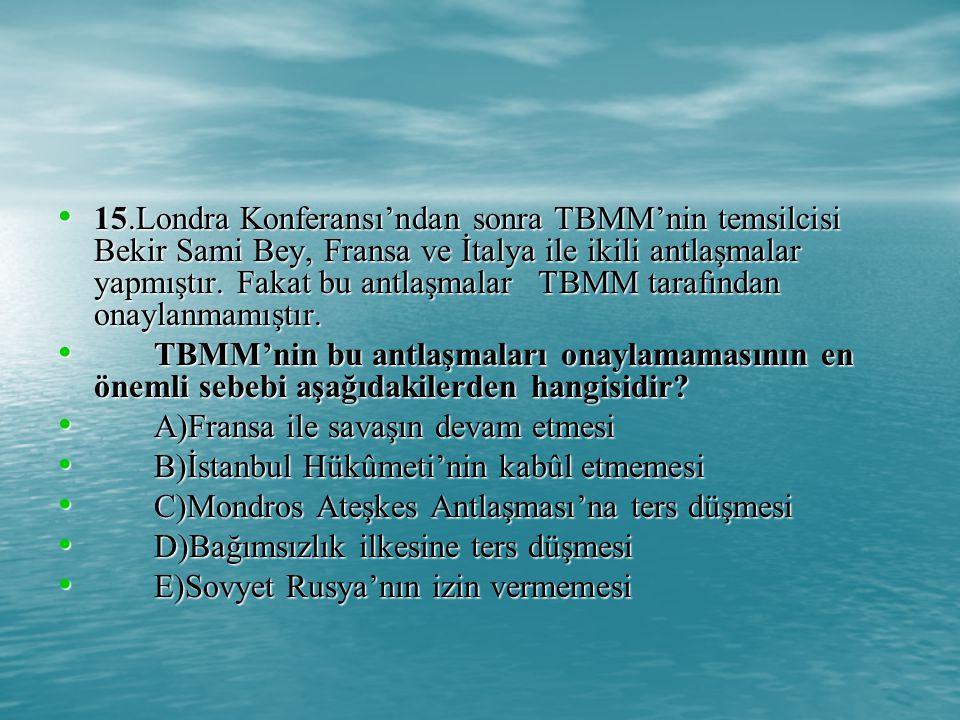 15.Londra Konferansı'ndan sonra TBMM'nin temsilcisi Bekir Sami Bey, Fransa ve İtalya ile ikili antlaşmalar yapmıştır.