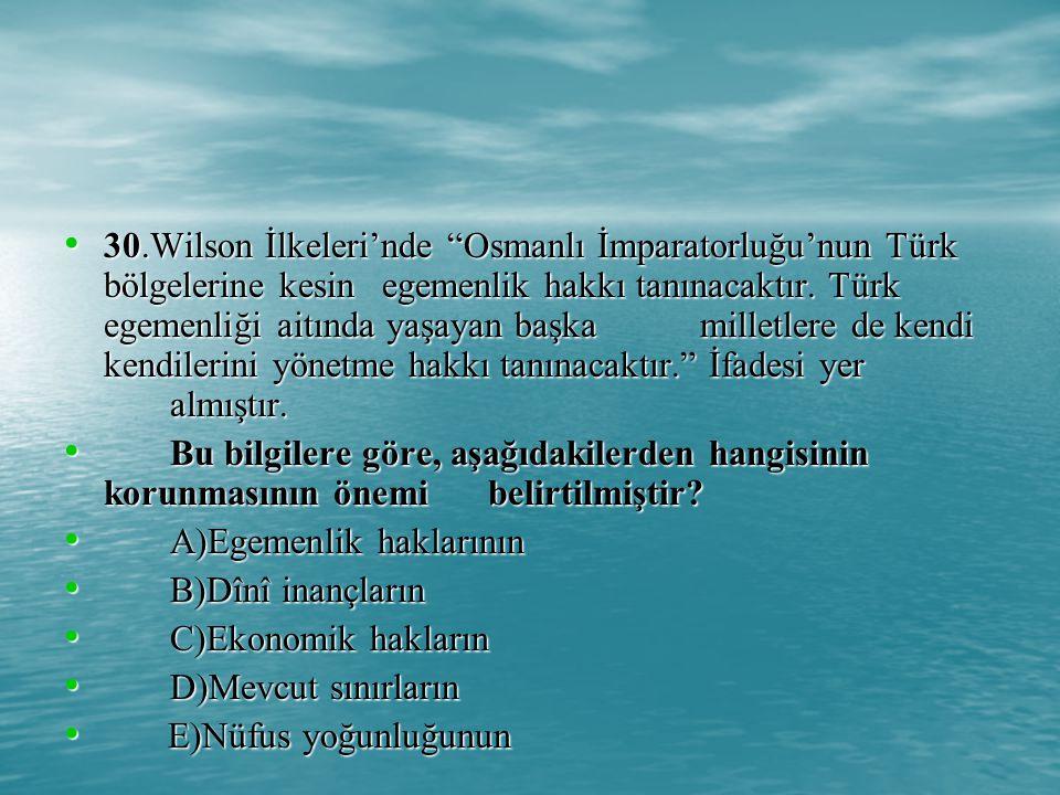 30.Wilson İlkeleri'nde Osmanlı İmparatorluğu'nun Türk bölgelerine kesin egemenlik hakkı tanınacaktır.