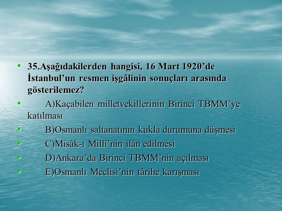 35.Aşağıdakilerden hangisi, 16 Mart 1920'de İstanbul'un resmen işgâlinin sonuçları arasında gösterilemez.