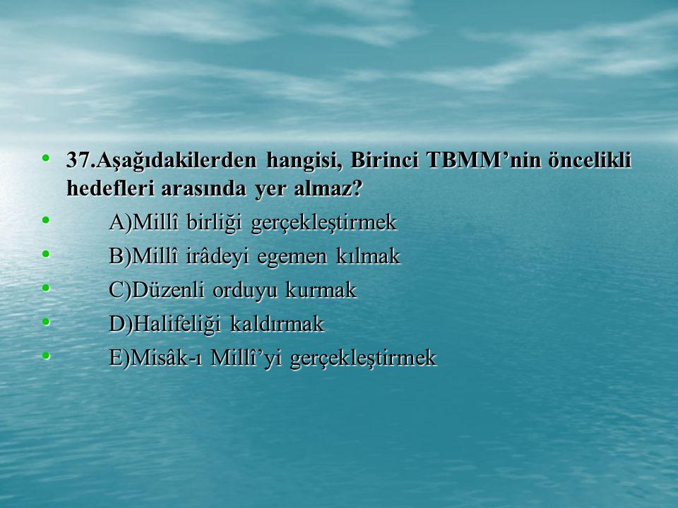 37.Aşağıdakilerden hangisi, Birinci TBMM'nin öncelikli hedefleri arasında yer almaz.