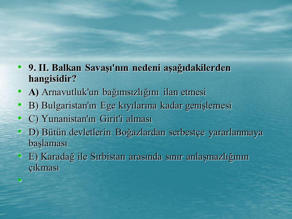 9.II. Balkan Savaşı nın nedeni aşağıdakilerden hangisidir.