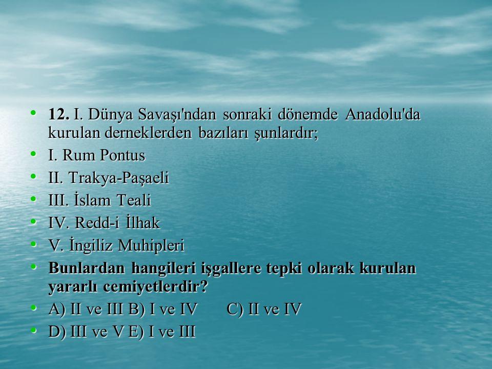 12.I. Dünya Savaşı ndan sonraki dönemde Anadolu da kurulan derneklerden bazıları şunlardır; 12.