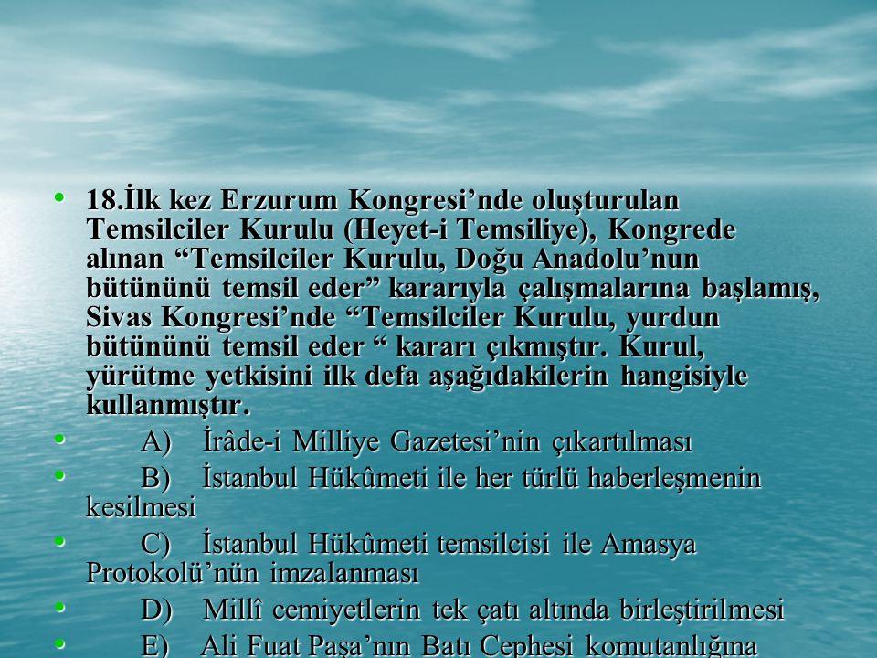 18.İlk kez Erzurum Kongresi'nde oluşturulan Temsilciler Kurulu (Heyet-i Temsiliye), Kongrede alınan Temsilciler Kurulu, Doğu Anadolu'nun bütününü temsil eder kararıyla çalışmalarına başlamış, Sivas Kongresi'nde Temsilciler Kurulu, yurdun bütününü temsil eder kararı çıkmıştır.