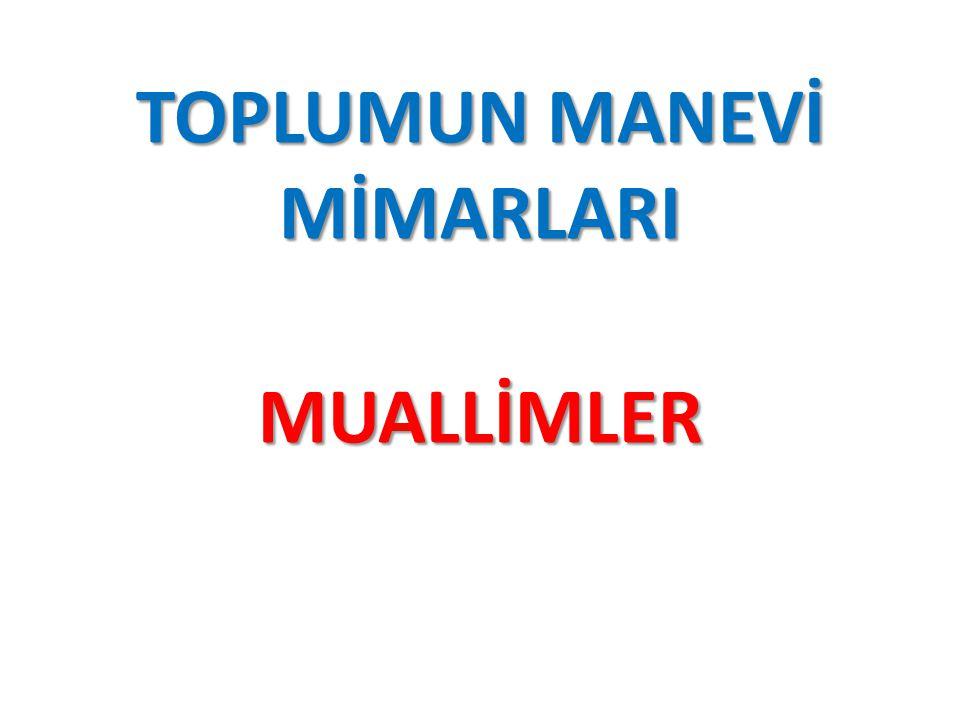 TOPLUMUN MANEVİ MİMARLARI MUALLİMLER