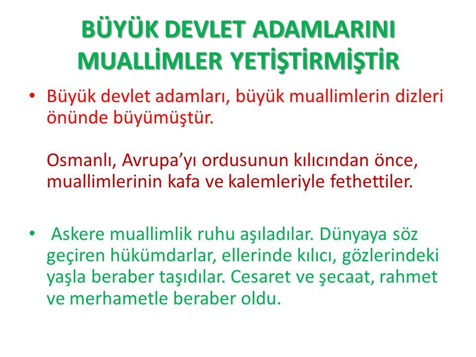 BÜYÜK DEVLET ADAMLARINI MUALLİMLER YETİŞTİRMİŞTİR Büyük devlet adamları, büyük muallimlerin dizleri önünde büyümüştür. Osmanlı, Avrupa'yı ordusunun kı