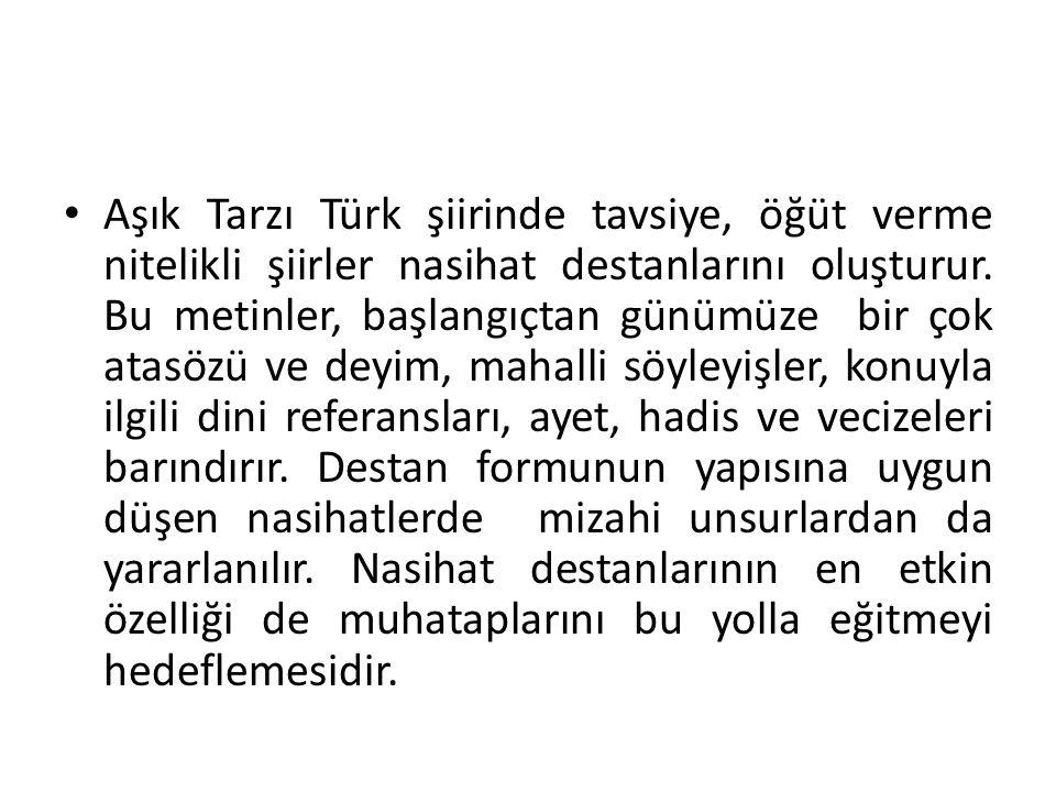 Aşık Tarzı Türk şiirinde tavsiye, öğüt verme nitelikli şiirler nasihat destanlarını oluşturur. Bu metinler, başlangıçtan günümüze bir çok atasözü ve d