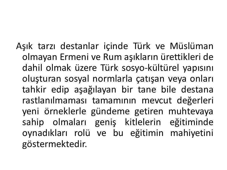 Aşık tarzı destanlar içinde Türk ve Müslüman olmayan Ermeni ve Rum aşıkların ürettikleri de dahil olmak üzere Türk sosyo-kültürel yapısını oluşturan s