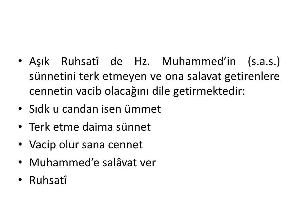 Aşık Ruhsatî de Hz. Muhammed'in (s.a.s.) sünnetini terk etmeyen ve ona salavat getirenlere cennetin vacib olacağını dile getirmektedir: Sıdk u candan