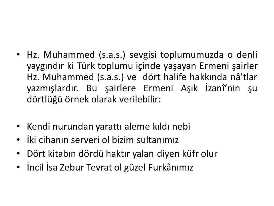 Hz. Muhammed (s.a.s.) sevgisi toplumumuzda o denli yaygındır ki Türk toplumu içinde yaşayan Ermeni şairler Hz. Muhammed (s.a.s.) ve dört halife hakkın