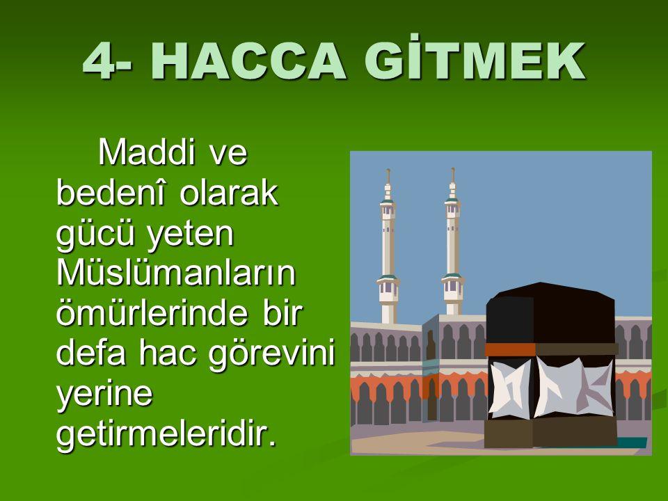 4- HACCA GİTMEK Maddi ve bedenî olarak gücü yeten Müslümanların ömürlerinde bir defa hac görevini yerine getirmeleridir.
