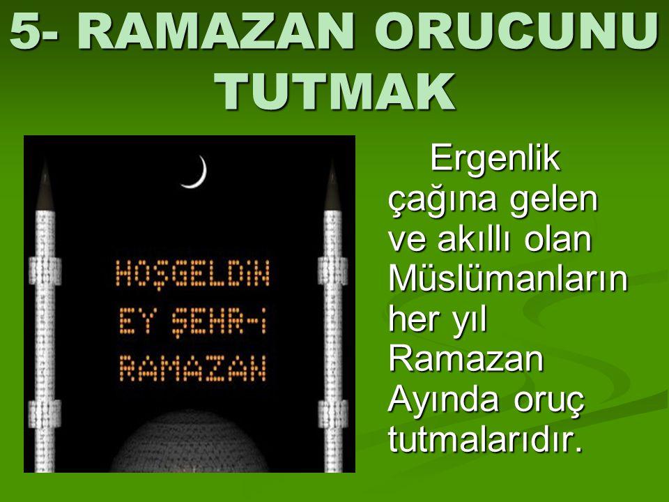 5- RAMAZAN ORUCUNU TUTMAK Ergenlik çağına gelen ve akıllı olan Müslümanların her yıl Ramazan Ayında oruç tutmalarıdır.