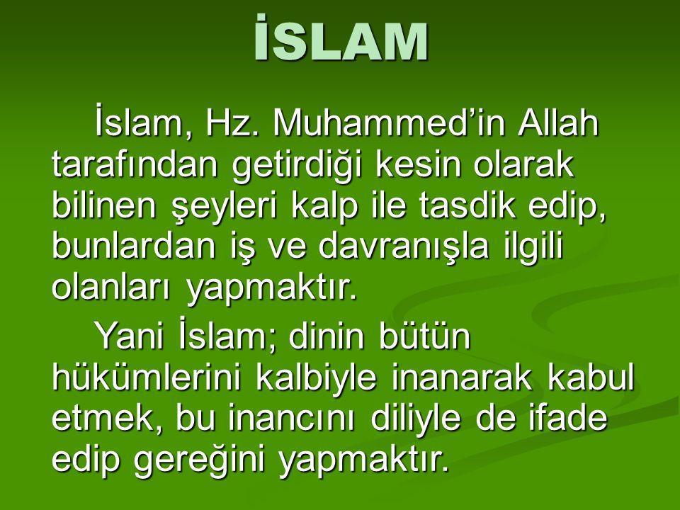 İSLAM İslam, Hz. Muhammed'in Allah tarafından getirdiği kesin olarak bilinen şeyleri kalp ile tasdik edip, bunlardan iş ve davranışla ilgili olanları