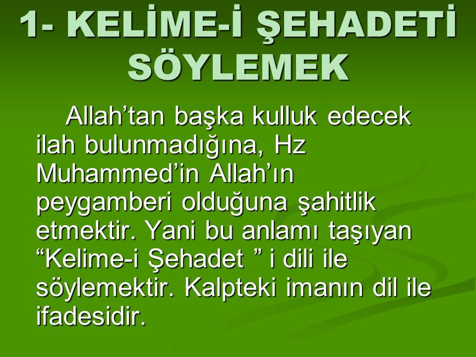 1- KELİME-İ ŞEHADETİ SÖYLEMEK Allah'tan başka kulluk edecek ilah bulunmadığına, Hz Muhammed'in Allah'ın peygamberi olduğuna şahitlik etmektir. Yani bu