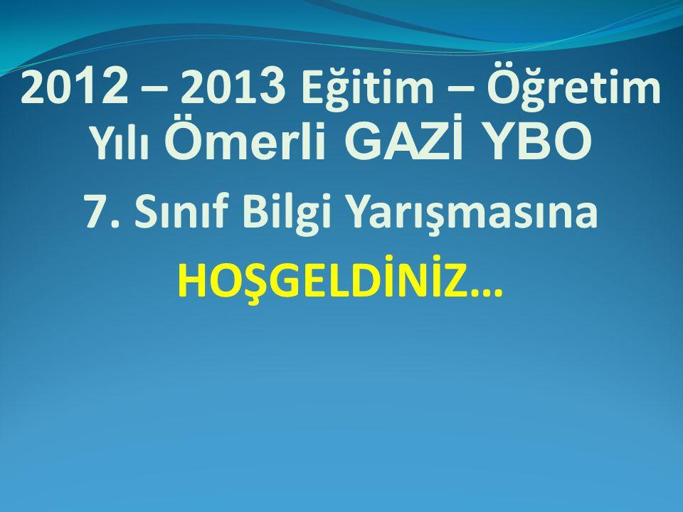 20 12 – 201 3 Eğitim – Öğretim Yılı Ömerli GAZİ YBO 7. Sınıf Bilgi Yarışmasına HOŞGELDİNİZ…