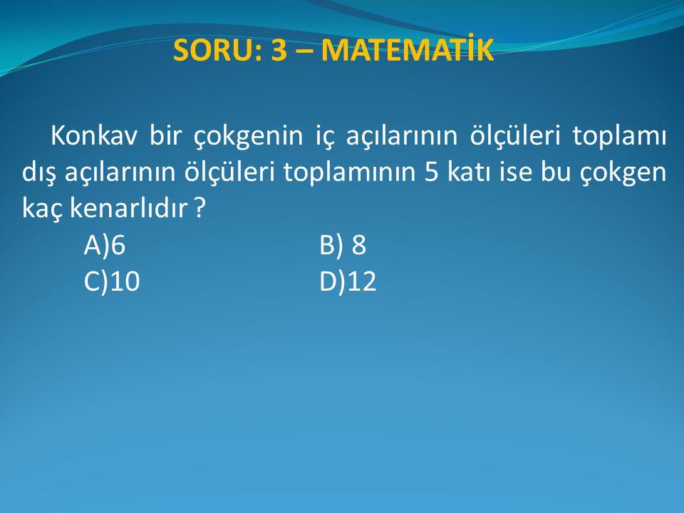 Konkav bir çokgenin iç açılarının ölçüleri toplamı dış açılarının ölçüleri toplamının 5 katı ise bu çokgen kaç kenarlıdır ? A)6 B) 8 C)10 D)12 SORU: 3