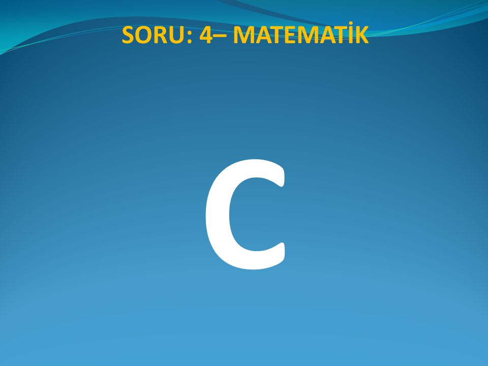 C SORU: 4– MATEMATİK