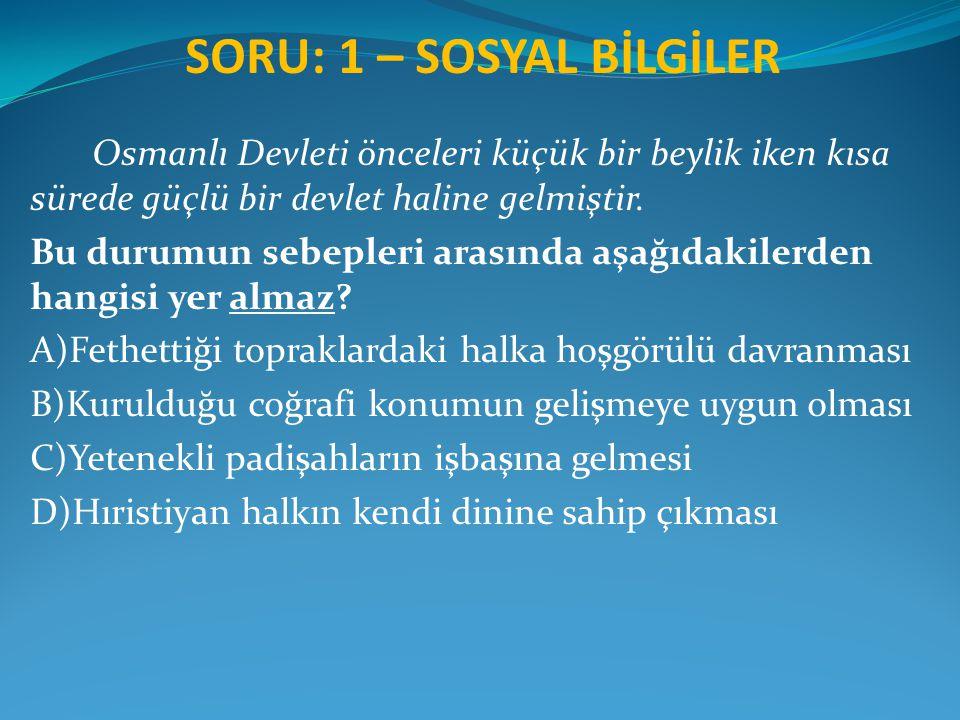 SORU: 1 – SOSYAL BİLGİLER Osmanlı Devleti önceleri küçük bir beylik iken kısa sürede güçlü bir devlet haline gelmiştir. Bu durumun sebepleri arasında