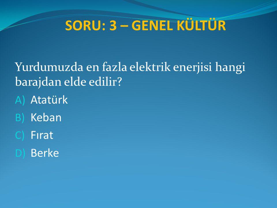 SORU: 3 – GENEL KÜLTÜR Yurdumuzda en fazla elektrik enerjisi hangi barajdan elde edilir? A) Atatürk B) Keban C) Fırat D) Berke