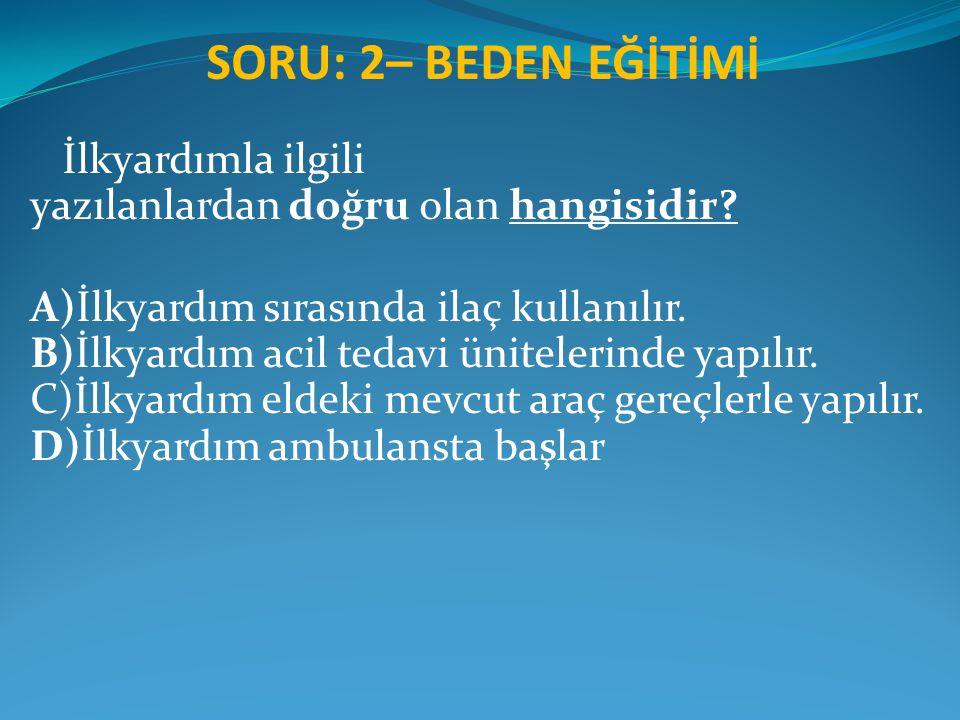 SORU: 2– BEDEN EĞİTİMİ İlkyardımla ilgili yazılanlardan doğru olan hangisidir? A)İlkyardım sırasında ilaç kullanılır. B)İlkyardım acil tedavi üniteler