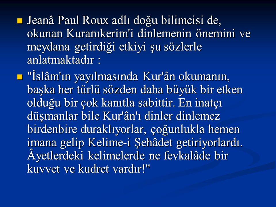 Jeanâ Paul Roux adlı doğu bilimcisi de, okunan Kuranıkerim'i dinlemenin önemini ve meydana getirdiği etkiyi şu sözlerle anlatmaktadır : Jeanâ Paul Rou