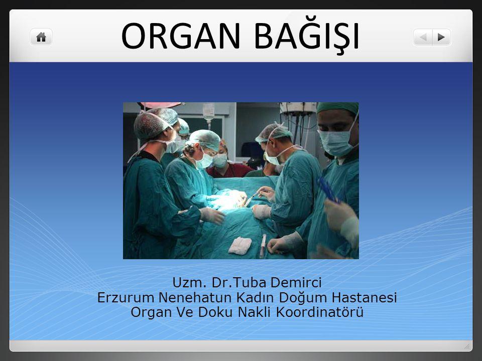 ORGAN BAĞIŞI Uzm. Dr.Tuba Demirci Erzurum Nenehatun Kadın Doğum Hastanesi Organ Ve Doku Nakli Koordinatörü