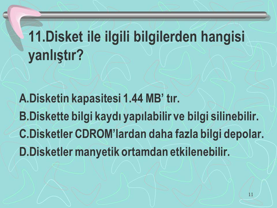 11 11.Disket ile ilgili bilgilerden hangisi yanlıştır? A.Disketin kapasitesi 1.44 MB' tır. B.Diskette bilgi kaydı yapılabilir ve bilgi silinebilir. C.