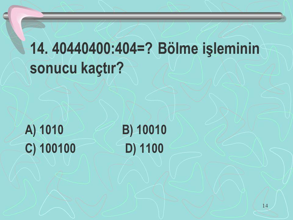 14 14. 40440400:404=? Bölme işleminin sonucu kaçtır? A) 1010 B) 10010 C) 100100 D) 1100