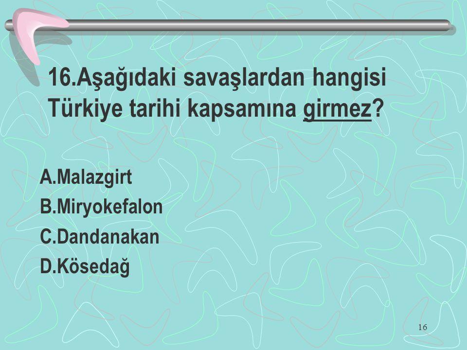 16 16.Aşağıdaki savaşlardan hangisi Türkiye tarihi kapsamına girmez? A.Malazgirt B.Miryokefalon C.Dandanakan D.Kösedağ