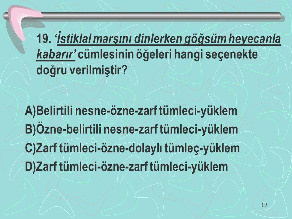 19 19. 'İstiklal marşını dinlerken göğsüm heyecanla kabarır' cümlesinin öğeleri hangi seçenekte doğru verilmiştir? A)Belirtili nesne-özne-zarf tümleci