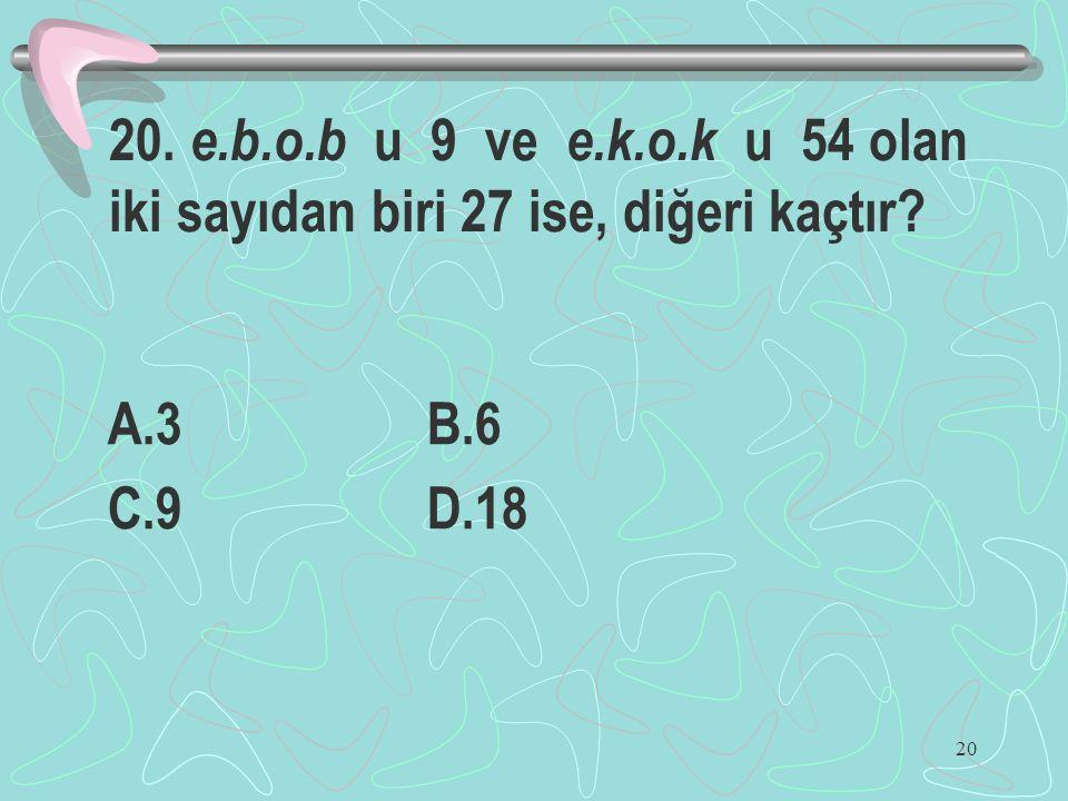 20 20. e.b.o.b u 9 ve e.k.o.k u 54 olan iki sayıdan biri 27 ise, diğeri kaçtır? A.3 B.6 C.9 D.18
