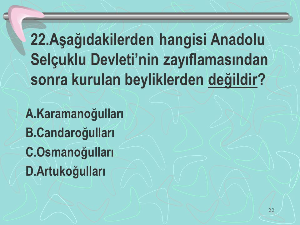 22 22.Aşağıdakilerden hangisi Anadolu Selçuklu Devleti'nin zayıflamasından sonra kurulan beyliklerden değildir? A.Karamanoğulları B.Candaroğulları C.O