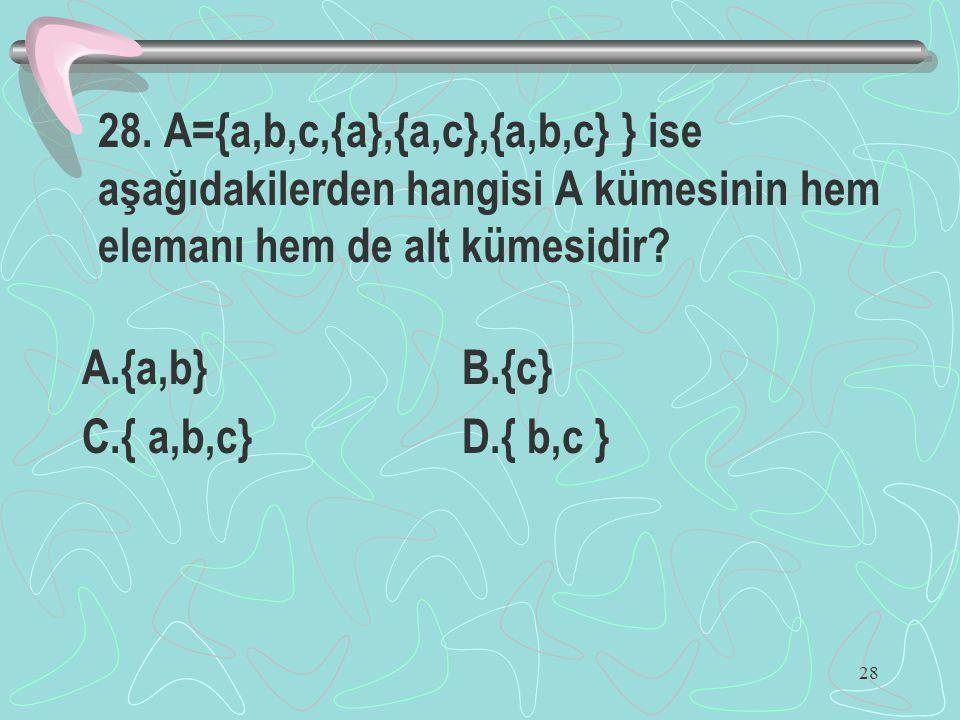 28 28. A={a,b,c,{a},{a,c},{a,b,c} } ise aşağıdakilerden hangisi A kümesinin hem elemanı hem de alt kümesidir? A.{a,b} B.{c} C.{ a,b,c} D.{ b,c }