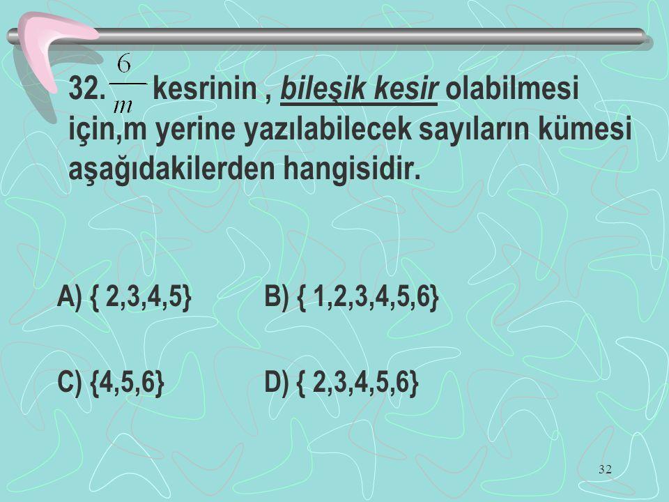 32 32. kesrinin, bileşik kesir olabilmesi için,m yerine yazılabilecek sayıların kümesi aşağıdakilerden hangisidir. A) { 2,3,4,5} B) { 1,2,3,4,5,6} C)