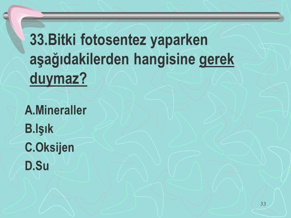 33 33.Bitki fotosentez yaparken aşağıdakilerden hangisine gerek duymaz? A.Mineraller B.Işık C.Oksijen D.Su