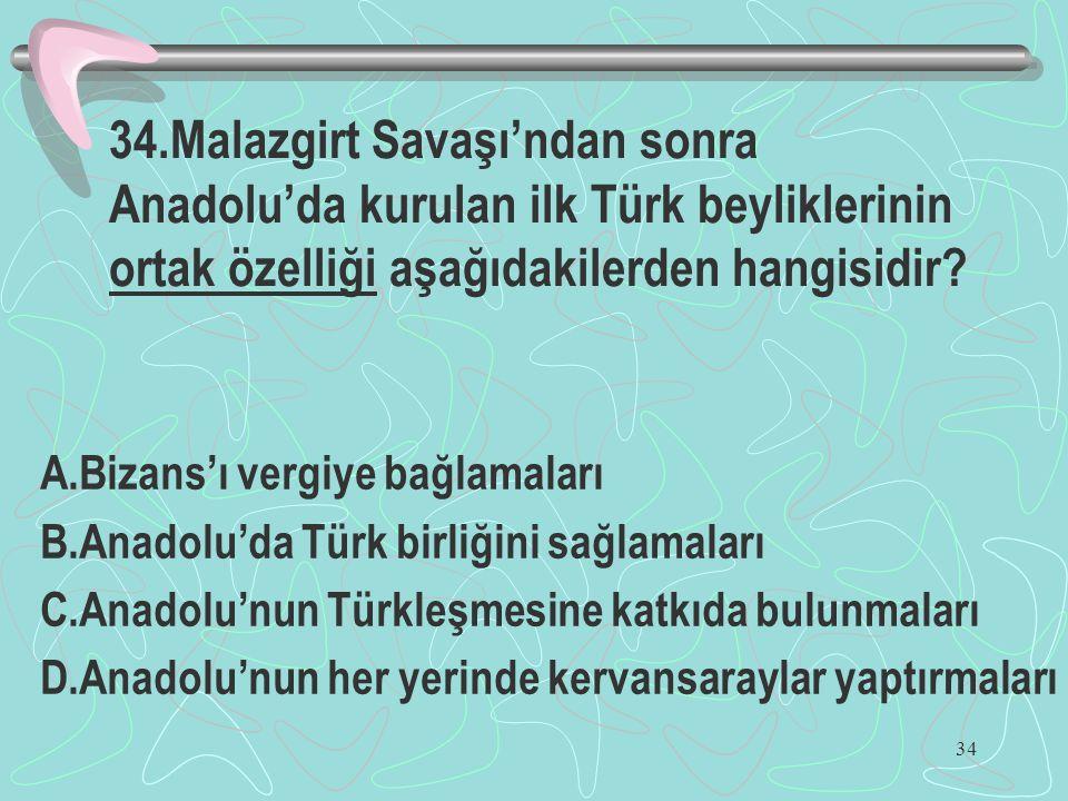 34 34.Malazgirt Savaşı'ndan sonra Anadolu'da kurulan ilk Türk beyliklerinin ortak özelliği aşağıdakilerden hangisidir? A.Bizans'ı vergiye bağlamaları