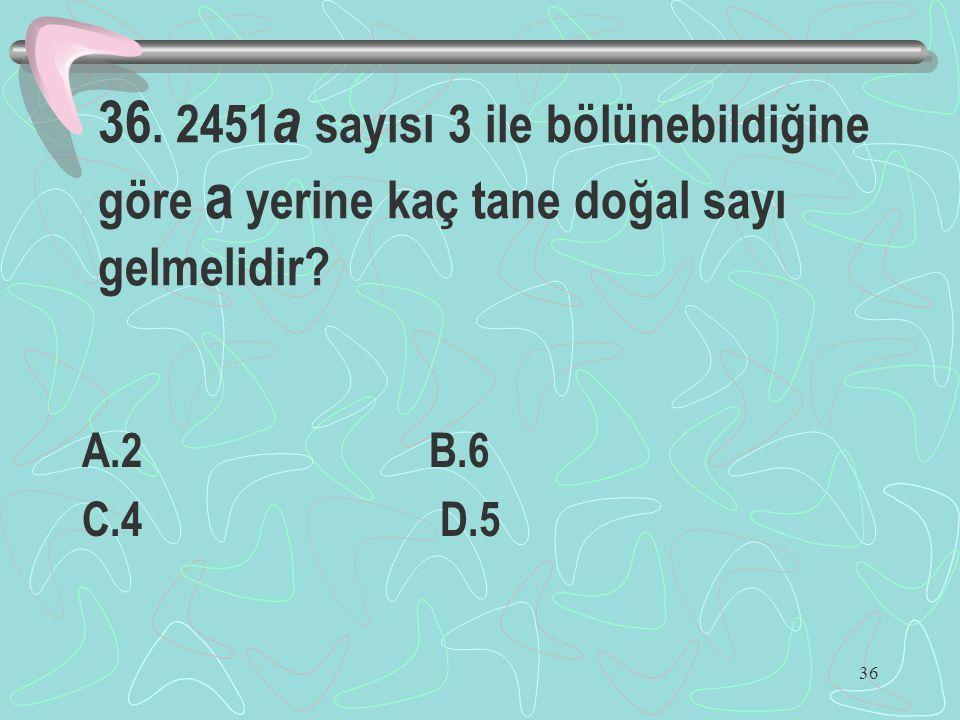 36 36. 2451 a sayısı 3 ile bölünebildiğine göre a yerine kaç tane doğal sayı gelmelidir? A.2 B.6 C.4 D.5