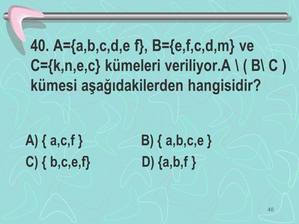 40 40. A={a,b,c,d,e f}, B={e,f,c,d,m} ve C={k,n,e,c} kümeleri veriliyor.A \ ( B\ C ) kümesi aşağıdakilerden hangisidir? A) { a,c,f } B) { a,b,c,e } C)