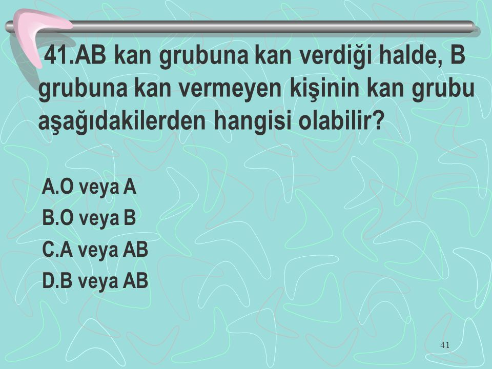 41 41.AB kan grubuna kan verdiği halde, B grubuna kan vermeyen kişinin kan grubu aşağıdakilerden hangisi olabilir? A.O veya A B.O veya B C.A veya AB D