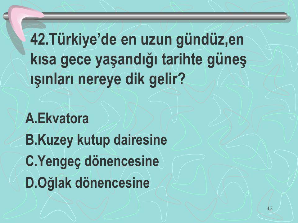 42 42.Türkiye'de en uzun gündüz,en kısa gece yaşandığı tarihte güneş ışınları nereye dik gelir? A.Ekvatora B.Kuzey kutup dairesine C.Yengeç dönencesin