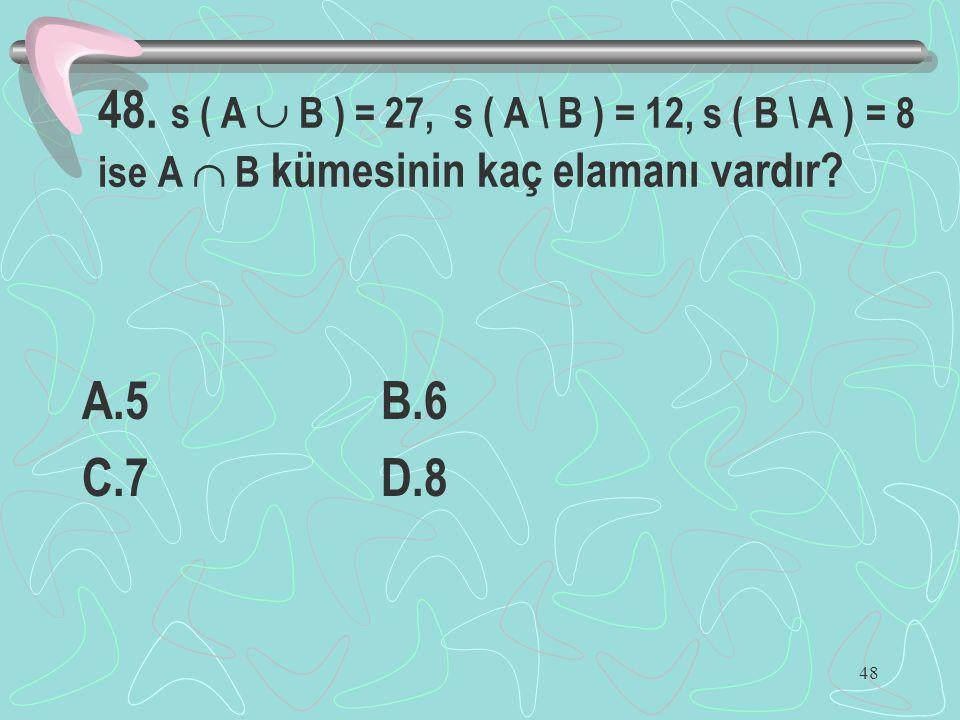 48 48. s ( A  B ) = 27, s ( A \ B ) = 12, s ( B \ A ) = 8 ise A  B kümesinin kaç elamanı vardır? A.5 B.6 C.7 D.8