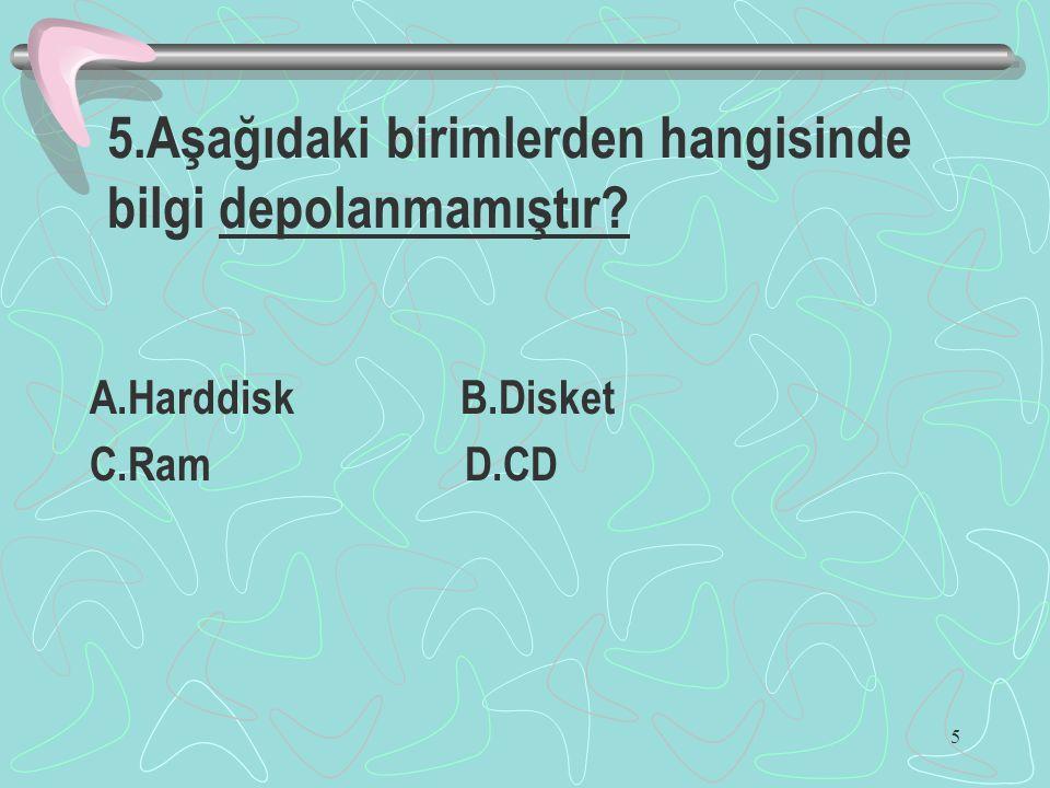 5 5.Aşağıdaki birimlerden hangisinde bilgi depolanmamıştır? A.Harddisk B.Disket C.Ram D.CD