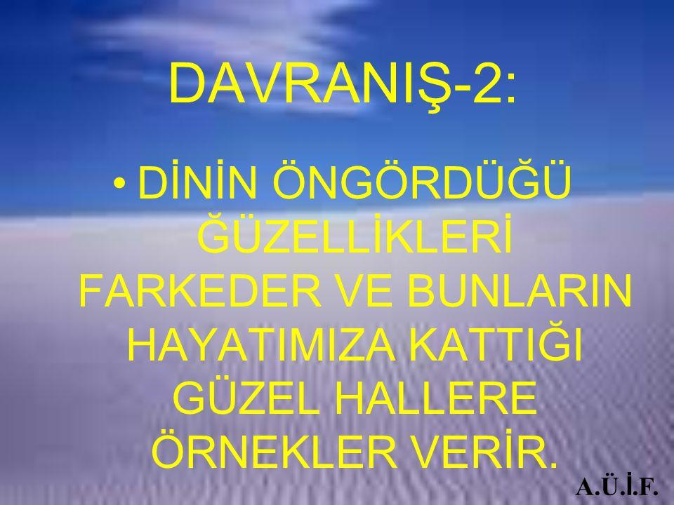 DAVRANIŞ-2: DİNİN ÖNGÖRDÜĞÜ ĞÜZELLİKLERİ FARKEDER VE BUNLARIN HAYATIMIZA KATTIĞI GÜZEL HALLERE ÖRNEKLER VERİR. A.Ü. İ.F.