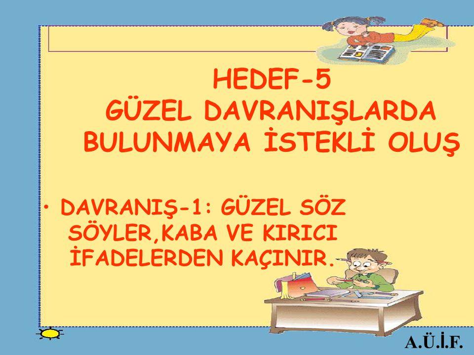 HEDEF-5 GÜZEL DAVRANIŞLARDA BULUNMAYA İSTEKLİ OLUŞ DAVRANIŞ-1: GÜZEL SÖZ SÖYLER,KABA VE KIRICI İFADELERDEN KAÇINIR. A.Ü. İ.F.