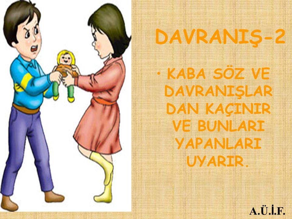 DAVRANIŞ-2 KABA SÖZ VE DAVRANIŞLAR DAN KAÇINIR VE BUNLARI YAPANLARI UYARIR. A.Ü. İ.F.