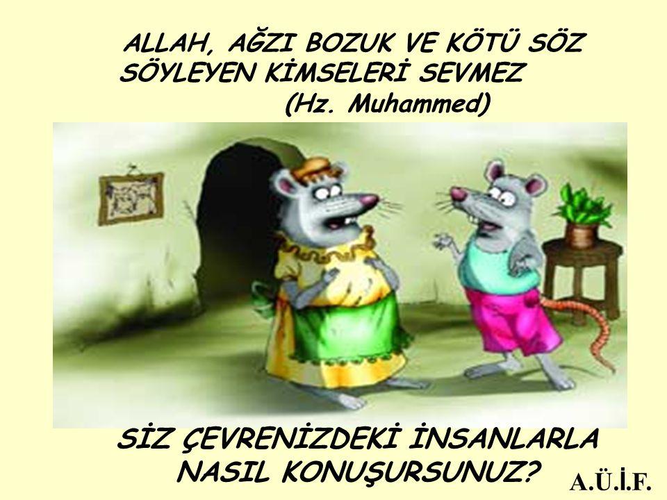 ALLAH, AĞZI BOZUK VE KÖTÜ SÖZ SÖYLEYEN KİMSELERİ SEVMEZ (Hz. Muhammed) SİZ ÇEVRENİZDEKİ İNSANLARLA NASIL KONUŞURSUNUZ? A.Ü. İ.F.