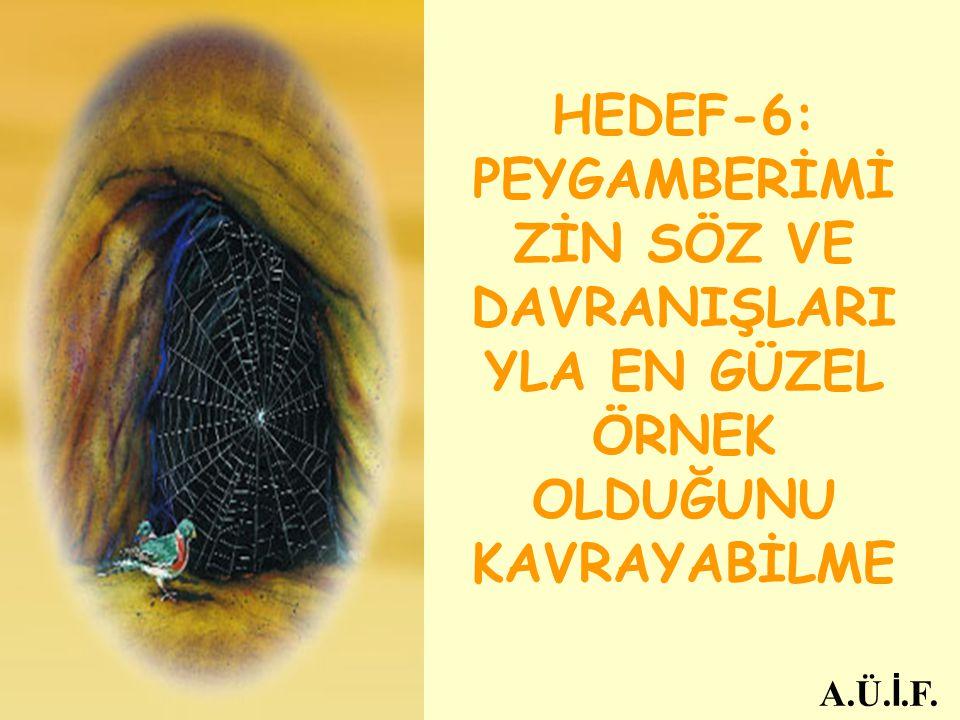 HEDEF-6: PEYGAMBERİMİ ZİN SÖZ VE DAVRANIŞLARI YLA EN GÜZEL ÖRNEK OLDUĞUNU KAVRAYABİLME A.Ü. İ.F.