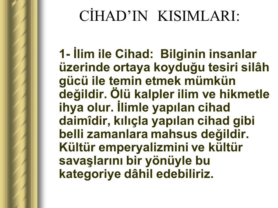 CİHAD'IN KISIMLARI: 1- İlim ile Cihad: Bilginin insanlar üzerinde ortaya koyduğu tesiri silâh gücü ile temin etmek mümkün değildir. Ölü kalpler ilim v